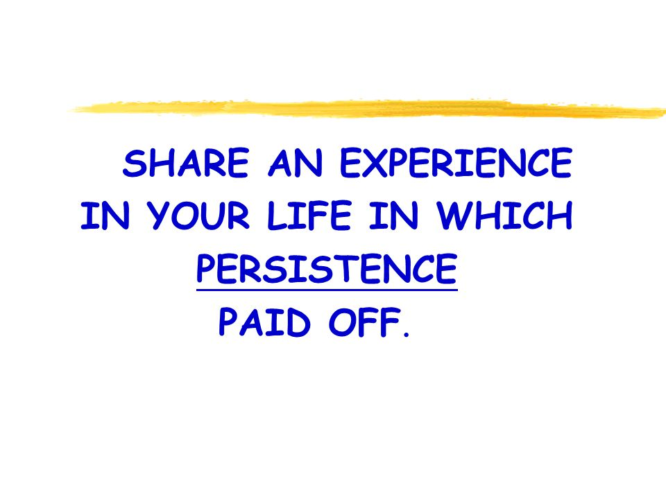 SHARE AN EXPERIENCE IN YOUR LIFE IN WHICH PERSISTENCE PAID OFF.