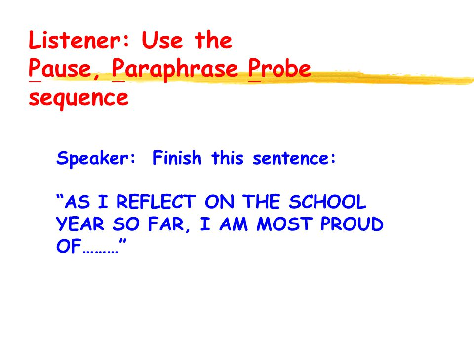Speaker: Finish this sentence: AS I REFLECT ON THE SCHOOL YEAR SO FAR, I AM MOST PROUD OF……… Listener: Use the Pause, Paraphrase Probe sequence