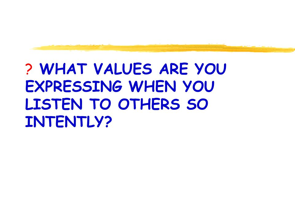 WHAT VALUES ARE YOU EXPRESSING WHEN YOU LISTEN TO OTHERS SO INTENTLY
