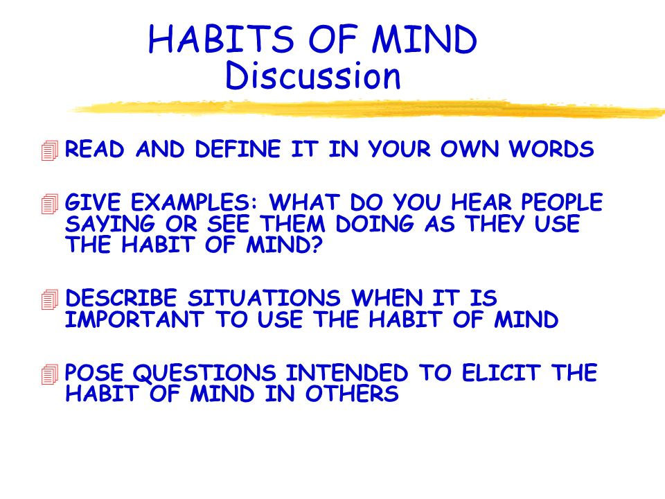 HABITS OF MIND Discussion 4READ AND DEFINE IT IN YOUR OWN WORDS 4GIVE EXAMPLES: WHAT DO YOU HEAR PEOPLE SAYING OR SEE THEM DOING AS THEY USE THE HABIT OF MIND.