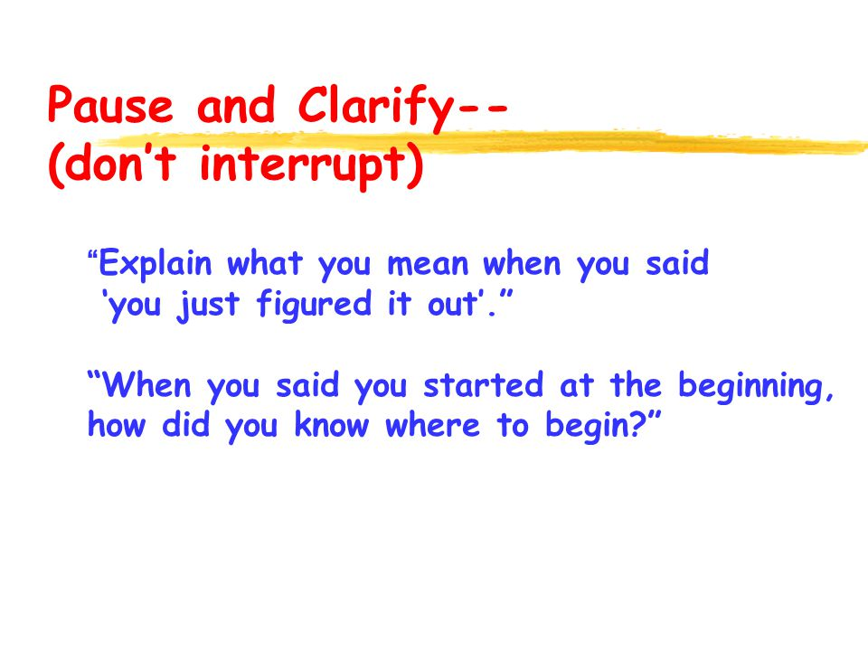 Pause and Clarify-- (dont interrupt) Explain what you mean when you said you just figured it out.