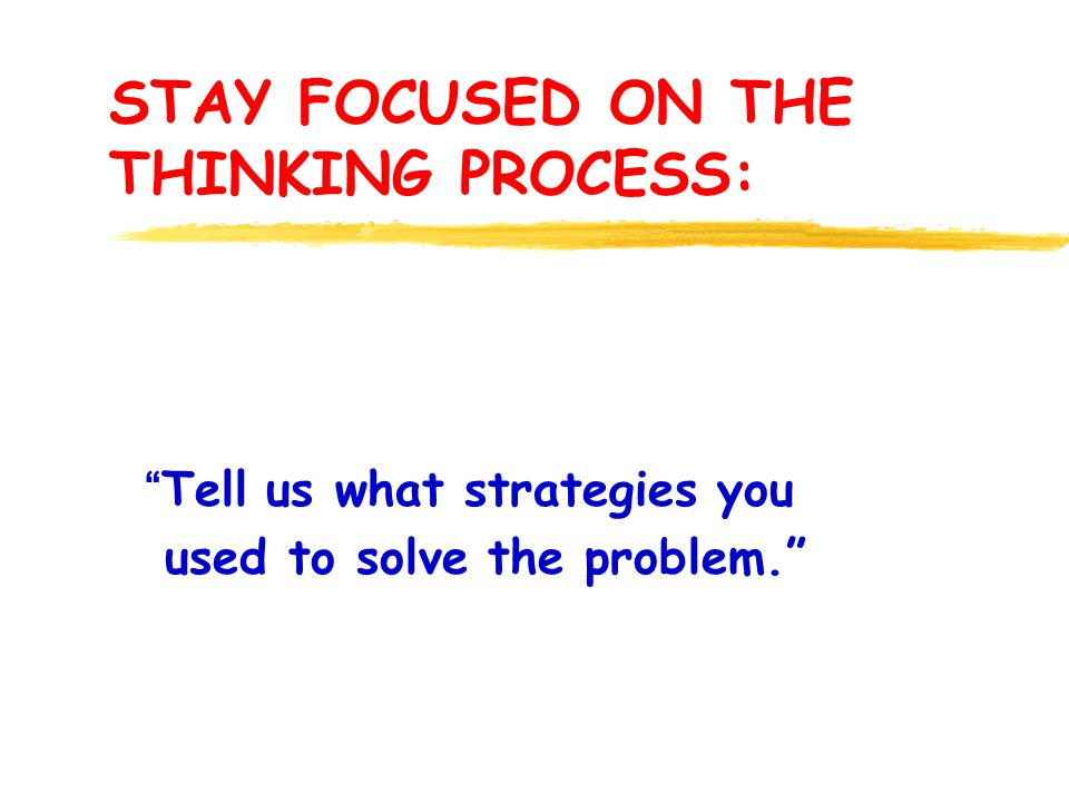 STAY FOCUSED ON THE THINKING PROCESS: Tell us what strategies you used to solve the problem.