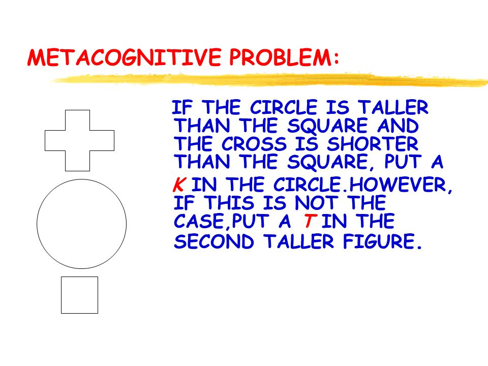 METACOGNITIVE PROBLEM: IF THE CIRCLE IS TALLER THAN THE SQUARE AND THE CROSS IS SHORTER THAN THE SQUARE, PUT A K IN THE CIRCLE.HOWEVER, IF THIS IS NOT THE CASE,PUT A T IN THE SECOND TALLER FIGURE.