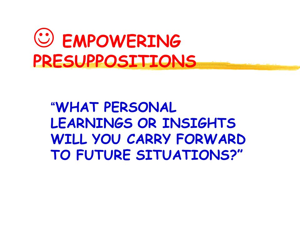 EMPOWERING PRESUPPOSITIONS WHAT PERSONAL LEARNINGS OR INSIGHTS WILL YOU CARRY FORWARD TO FUTURE SITUATIONS