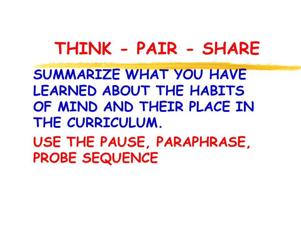 THINK - PAIR - SHARE SUMMARIZE WHAT YOU HAVE LEARNED ABOUT THE HABITS OF MIND AND THEIR PLACE IN THE CURRICULUM.