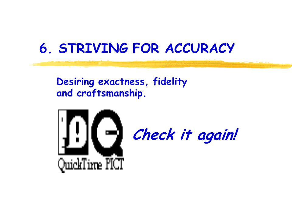 6. STRIVING FOR ACCURACY Check it again! Desiring exactness, fidelity and craftsmanship.