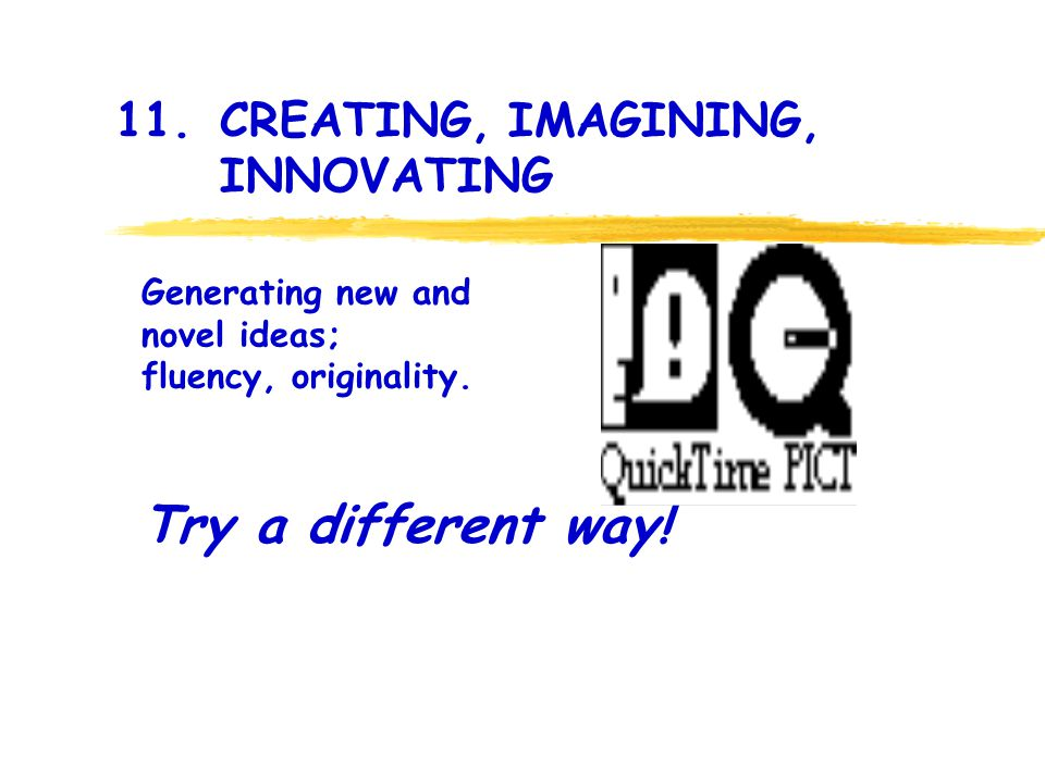11. CREATING, IMAGINING, INNOVATING Try a different way.
