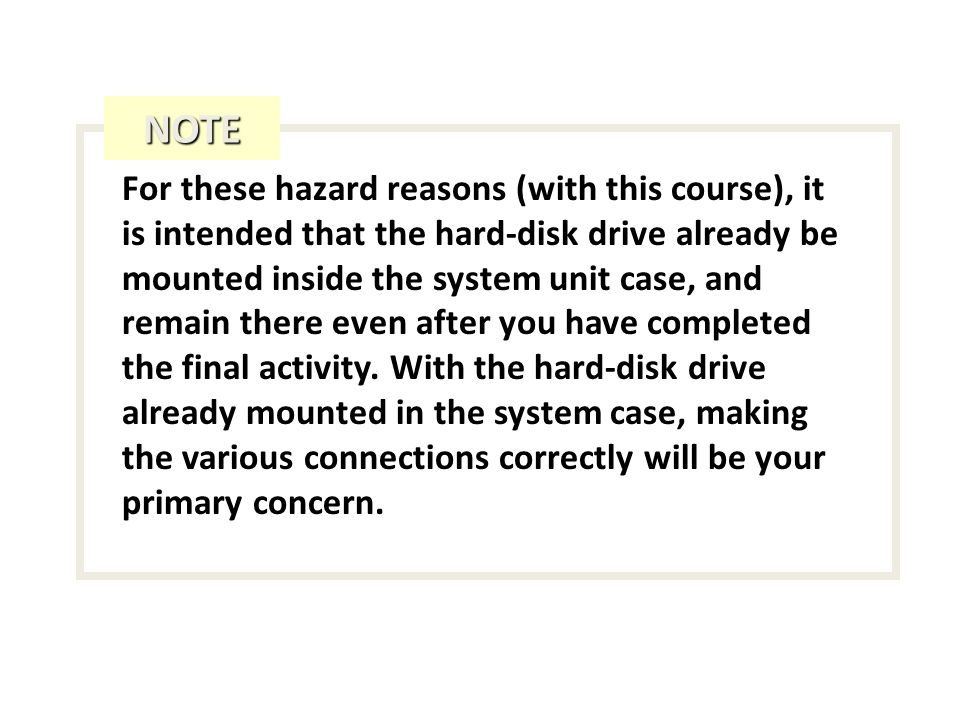 For these hazard reasons (with this course), it is intended that the hard-disk drive already be mounted inside the system unit case, and remain there even after you have completed the final activity.