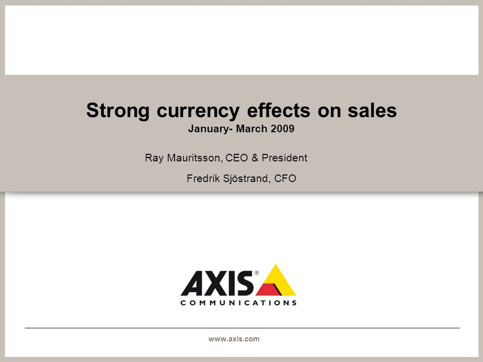 www.axis.com Strong currency effects on sales January- March 2009 Ray Mauritsson, CEO & President Fredrik Sjöstrand, CFO