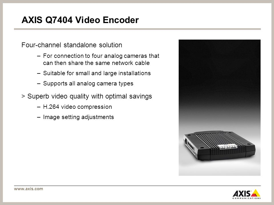 www.axis.com AXIS Q7404 Video Encoder Four-channel standalone solution –For connection to four analog cameras that can then share the same network cable –Suitable for small and large installations –Supports all analog camera types > Superb video quality with optimal savings –H.264 video compression –Image setting adjustments