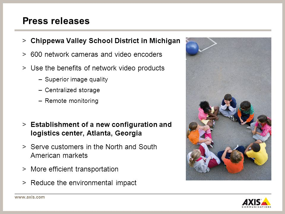www.axis.com Press releases >Chippewa Valley School District in Michigan >600 network cameras and video encoders >Use the benefits of network video products –Superior image quality –Centralized storage –Remote monitoring >Establishment of a new configuration and logistics center, Atlanta, Georgia >Serve customers in the North and South American markets >More efficient transportation >Reduce the environmental impact