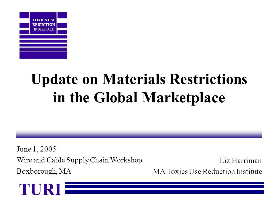 Update on Materials Restrictions in the Global Marketplace Liz Harriman MA Toxics Use Reduction Institute TURI TOXICS USE REDUCTION INSTITUTE June 1, 2005 Wire and Cable Supply Chain Workshop Boxborough, MA