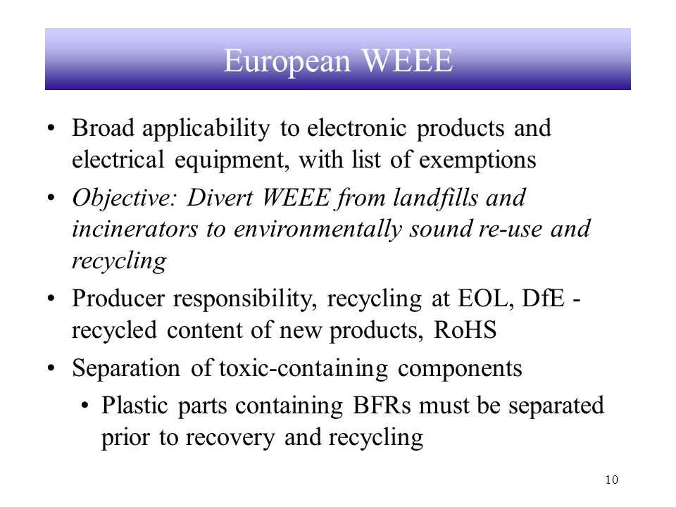 10 European WEEE Broad applicability to electronic products and electrical equipment, with list of exemptions Objective: Divert WEEE from landfills and incinerators to environmentally sound re-use and recycling Producer responsibility, recycling at EOL, DfE - recycled content of new products, RoHS Separation of toxic-containing components Plastic parts containing BFRs must be separated prior to recovery and recycling