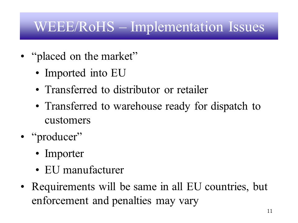 11 WEEE/RoHS – Implementation Issues placed on the market Imported into EU Transferred to distributor or retailer Transferred to warehouse ready for dispatch to customers producer Importer EU manufacturer Requirements will be same in all EU countries, but enforcement and penalties may vary