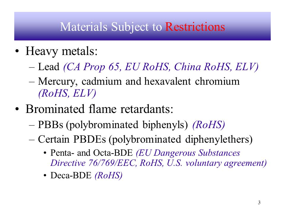 3 Materials Subject to Restrictions Heavy metals: –Lead (CA Prop 65, EU RoHS, China RoHS, ELV) –Mercury, cadmium and hexavalent chromium (RoHS, ELV) Brominated flame retardants: –PBBs (polybrominated biphenyls) (RoHS) –Certain PBDEs (polybrominated diphenylethers) Penta- and Octa-BDE (EU Dangerous Substances Directive 76/769/EEC, RoHS, U.S.