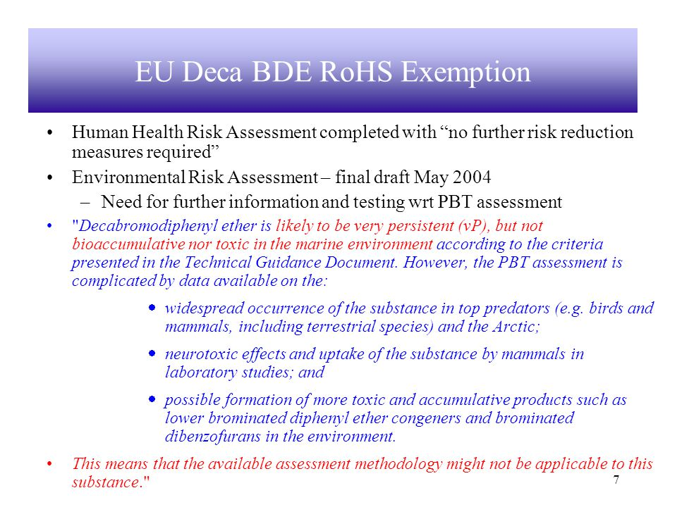 7 Human Health Risk Assessment completed with no further risk reduction measures required Environmental Risk Assessment – final draft May 2004 –Need for further information and testing wrt PBT assessment Decabromodiphenyl ether is likely to be very persistent (vP), but not bioaccumulative nor toxic in the marine environment according to the criteria presented in the Technical Guidance Document.