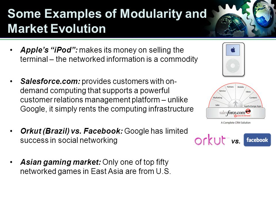 Some Examples of Modularity and Market Evolution Apples iPod: makes its money on selling the terminal – the networked information is a commodity Salesforce.com: provides customers with on- demand computing that supports a powerful customer relations management platform – unlike Google, it simply rents the computing infrastructure Orkut (Brazil) vs.