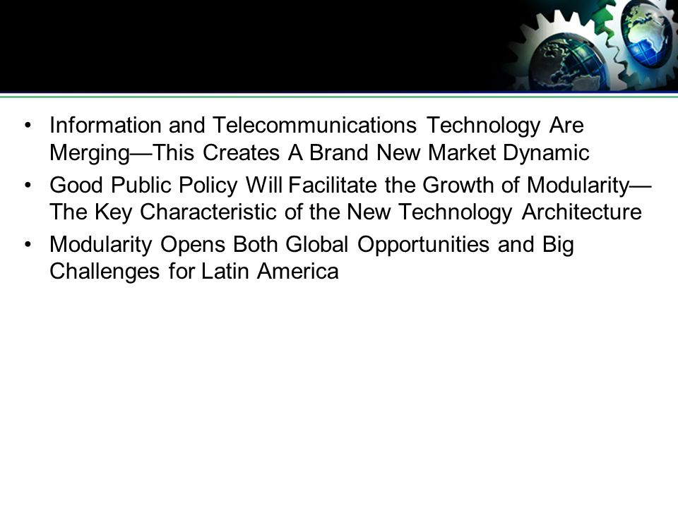 Information and Telecommunications Technology Are MergingThis Creates A Brand New Market Dynamic Good Public Policy Will Facilitate the Growth of Modularity The Key Characteristic of the New Technology Architecture Modularity Opens Both Global Opportunities and Big Challenges for Latin America