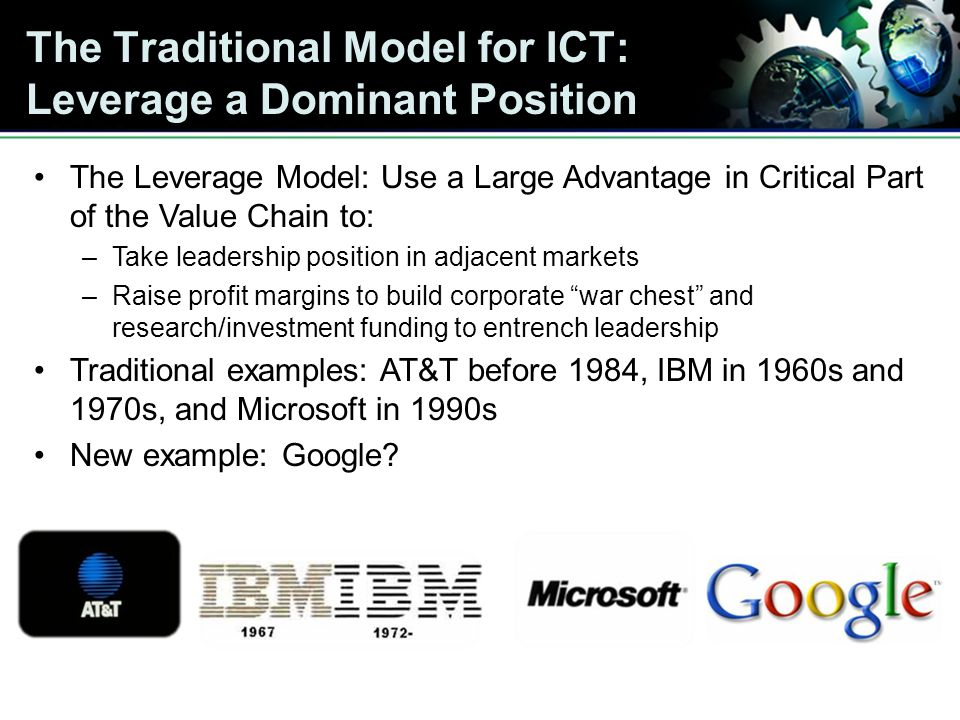 The Traditional Model for ICT: Leverage a Dominant Position The Leverage Model: Use a Large Advantage in Critical Part of the Value Chain to: –Take leadership position in adjacent markets –Raise profit margins to build corporate war chest and research/investment funding to entrench leadership Traditional examples: AT&T before 1984, IBM in 1960s and 1970s, and Microsoft in 1990s New example: Google