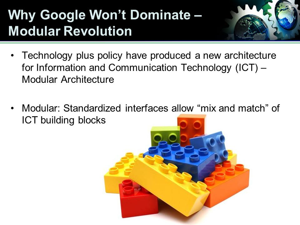 Why Google Wont Dominate – Modular Revolution Technology plus policy have produced a new architecture for Information and Communication Technology (ICT) – Modular Architecture Modular: Standardized interfaces allow mix and match of ICT building blocks