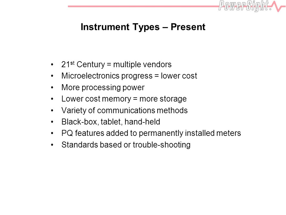 Instrument Types – Present 21 st Century = multiple vendors Microelectronics progress = lower cost More processing power Lower cost memory = more storage Variety of communications methods Black-box, tablet, hand-held PQ features added to permanently installed meters Standards based or trouble-shooting