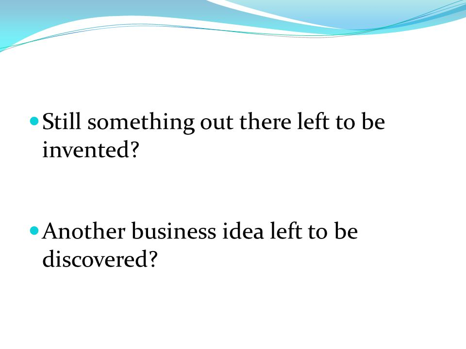 Still something out there left to be invented Another business idea left to be discovered