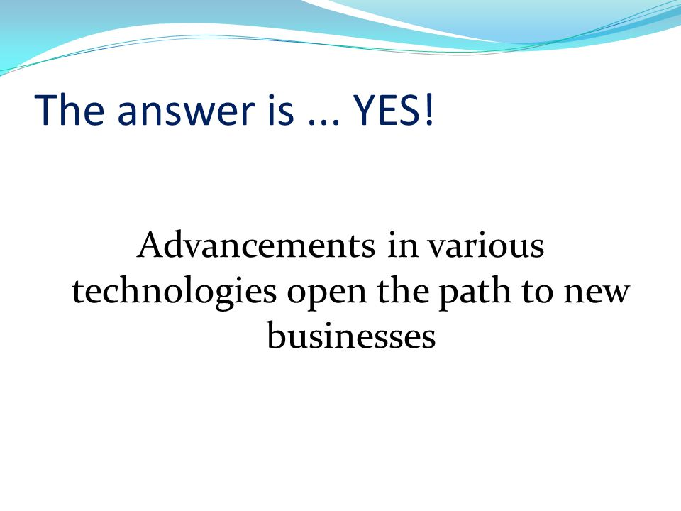 The answer is... YES! Advancements in various technologies open the path to new businesses