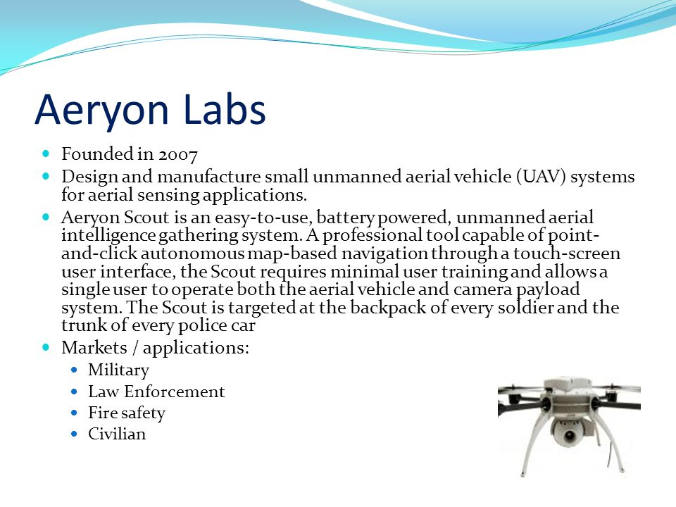 Aeryon Labs Founded in 2007 Design and manufacture small unmanned aerial vehicle (UAV) systems for aerial sensing applications.