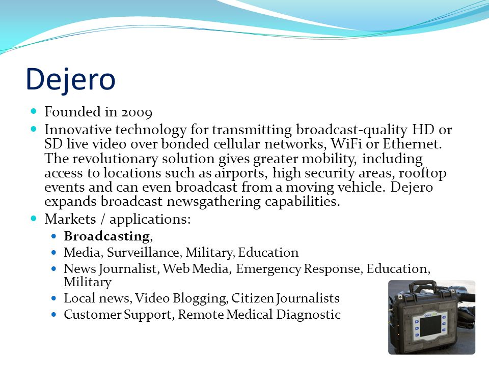 Dejero Founded in 2009 Innovative technology for transmitting broadcast-quality HD or SD live video over bonded cellular networks, WiFi or Ethernet.