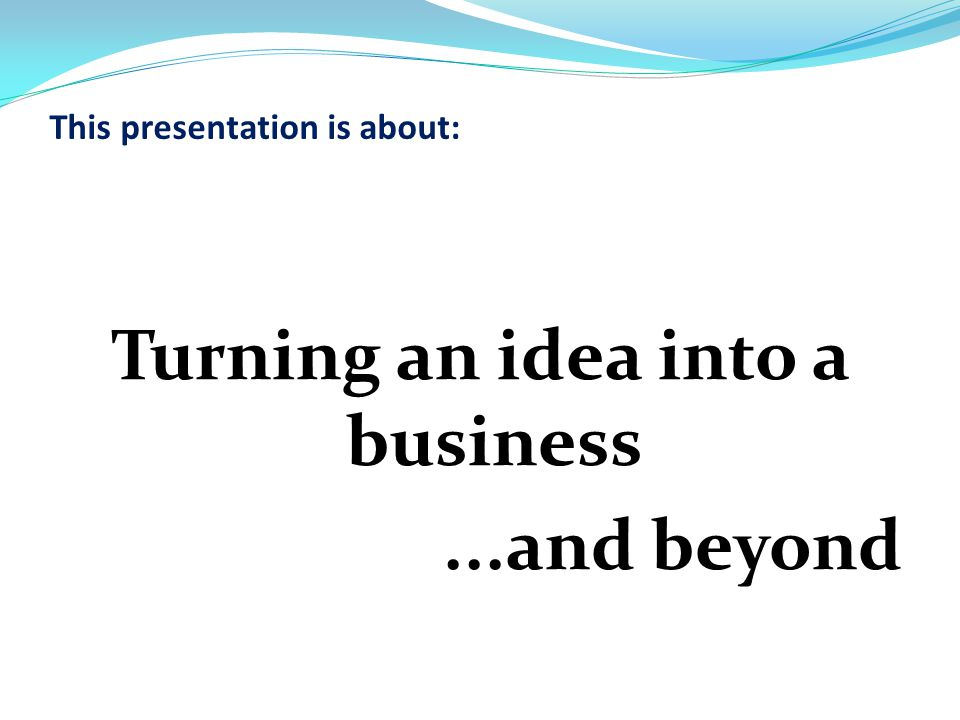 This presentation is about: Turning an idea into a business...and beyond
