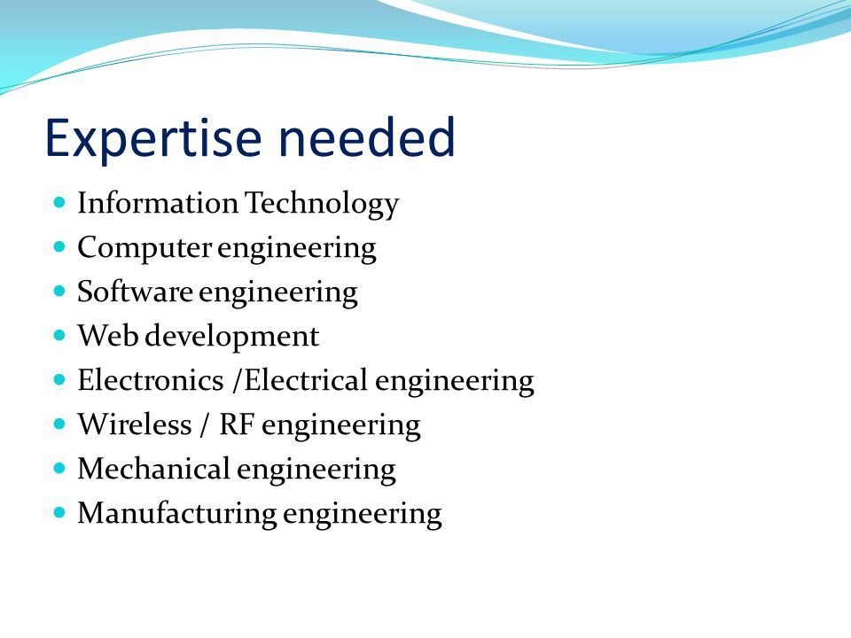 Expertise needed Information Technology Computer engineering Software engineering Web development Electronics /Electrical engineering Wireless / RF engineering Mechanical engineering Manufacturing engineering