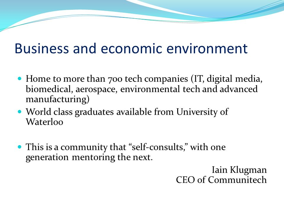 Business and economic environment Home to more than 700 tech companies (IT, digital media, biomedical, aerospace, environmental tech and advanced manufacturing) World class graduates available from University of Waterloo This is a community that self-consults, with one generation mentoring the next.