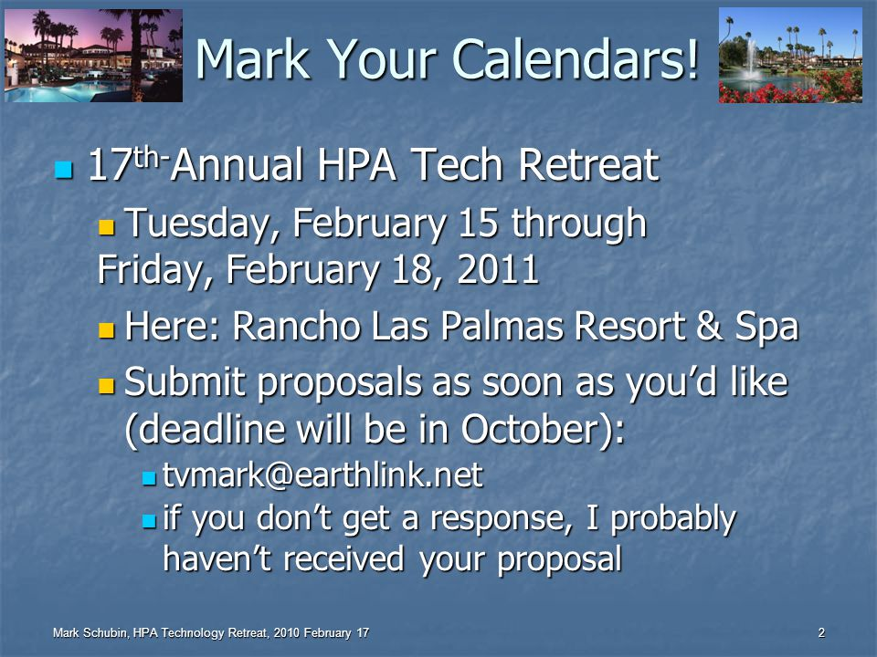 Mark Schubin, HPA Technology Retreat, 2010 February 17 1 Welcome to the 16 th HPA Tech Retreat Thanks to all sponsors, speakers, & especially Thanks to all sponsors, speakers, & especially Eileen Kramer – without whom I shudder to think Eileen Kramer – without whom I shudder to think John no problem Luff – Dictator of Demos John no problem Luff – Dictator of Demos HPA Board, TR Committee, Staff HPA Board, TR Committee, Staff Supersession team led by Jerry Pierce Supersession team led by Jerry Pierce Moderators: Jerry Whitaker, Debra Kaufman, Steve Cohen, Matthew Goldman, Peter Fannon, Charles Poynton, John Footen, Leon Silverman, Howard Lukk, Patrick Waddell Moderators: Jerry Whitaker, Debra Kaufman, Steve Cohen, Matthew Goldman, Peter Fannon, Charles Poynton, John Footen, Leon Silverman, Howard Lukk, Patrick Waddell Peter Putman Peter Putman