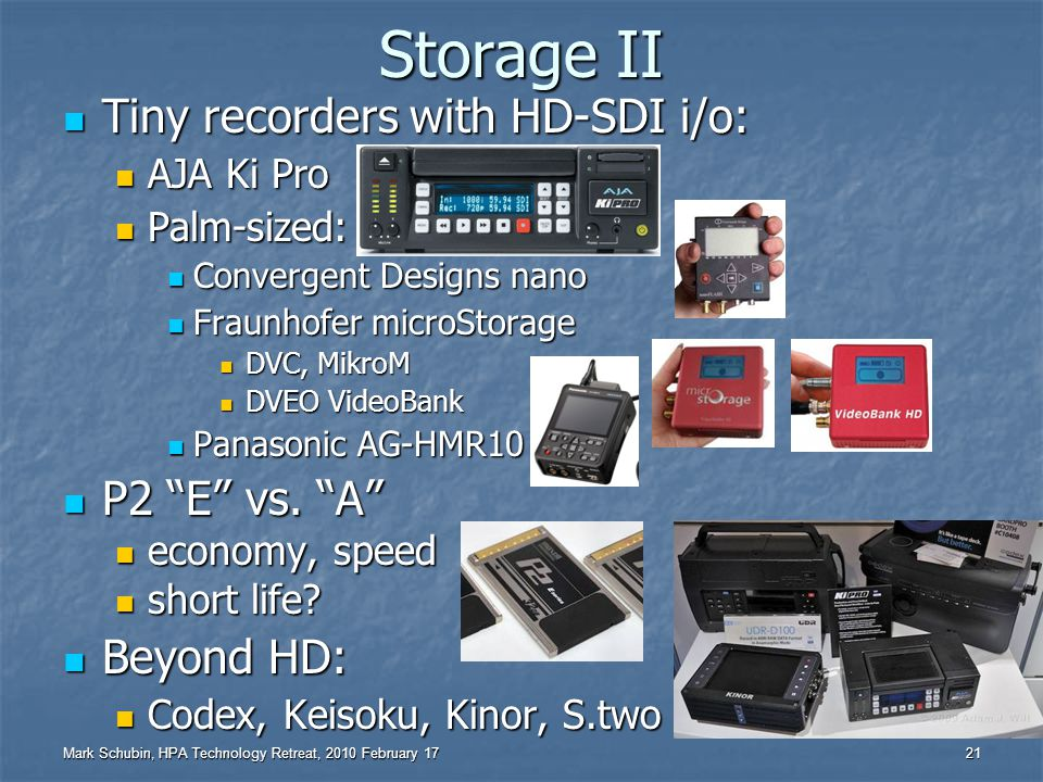 Mark Schubin, HPA Technology Retreat, 2010 February 17 20 Storage I New Totally Tape-based Camcorder: New Totally Tape-based Camcorder: Sony SRW-9000 Dual Solid-State Dual Solid-State JVC GY-HM700: SxS+SD backup JVC GY-HM700: SxS+SD backup Panasonic AG-HPX300: P2+SD proxy Panasonic AG-HPX300: P2+SD proxy 1024-Stream SSD: Fusion-io Duo 1024-Stream SSD: Fusion-io Duo to 640 GB, 12 Gbps to 640 GB, 12 Gbps to 48 yrs @ 10 TB/day to 48 yrs @ 10 TB/day demo of 1024 streams demo of 1024 streams