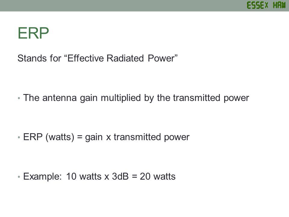 ERP Stands for Effective Radiated Power The antenna gain multiplied by the transmitted power ERP (watts) = gain x transmitted power Example: 10 watts x 3dB = 20 watts