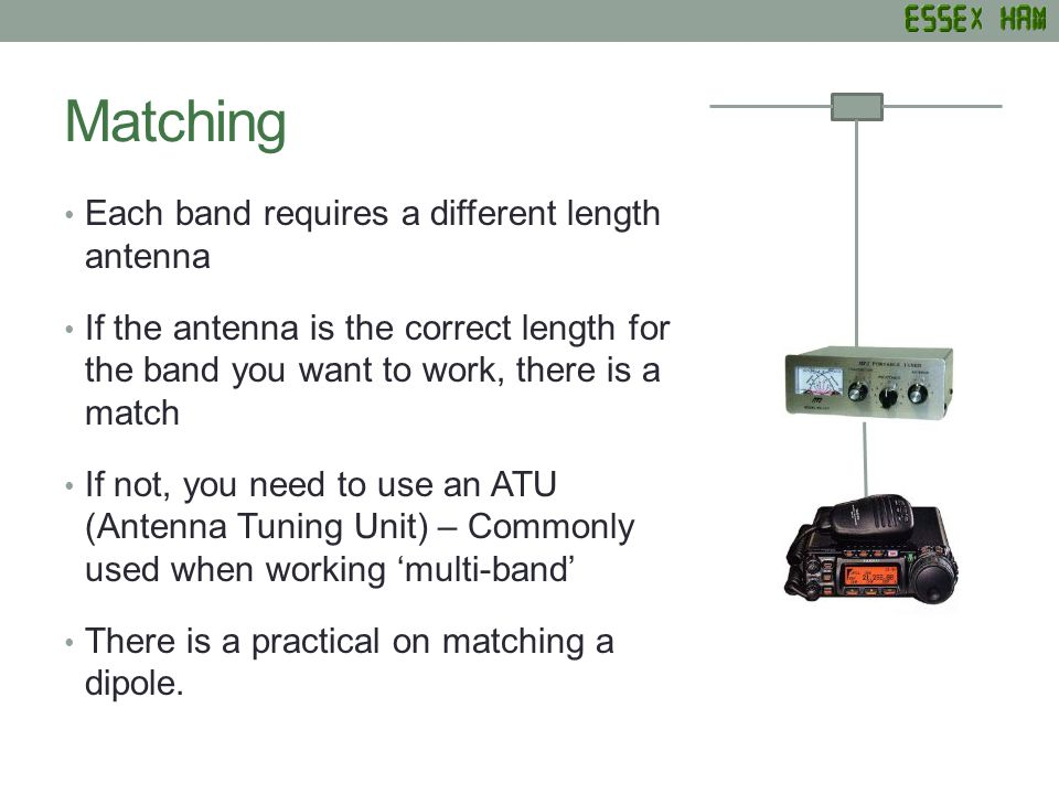 Matching Each band requires a different length antenna If the antenna is the correct length for the band you want to work, there is a match If not, you need to use an ATU (Antenna Tuning Unit) – Commonly used when working multi-band There is a practical on matching a dipole.