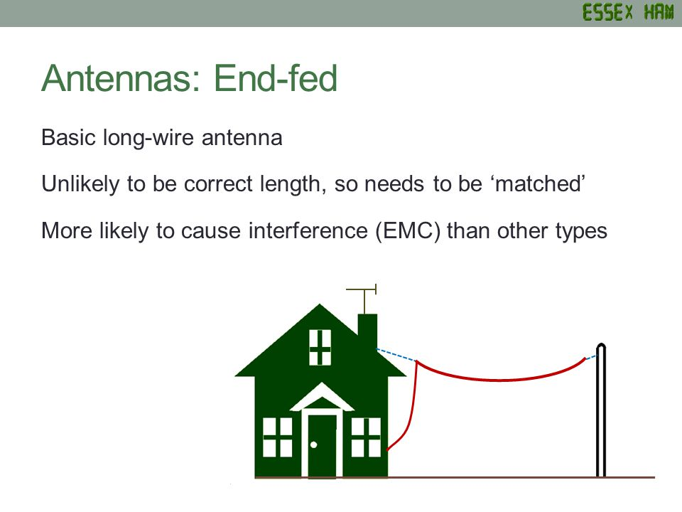 Antennas: End-fed Basic long-wire antenna Unlikely to be correct length, so needs to be matched More likely to cause interference (EMC) than other types