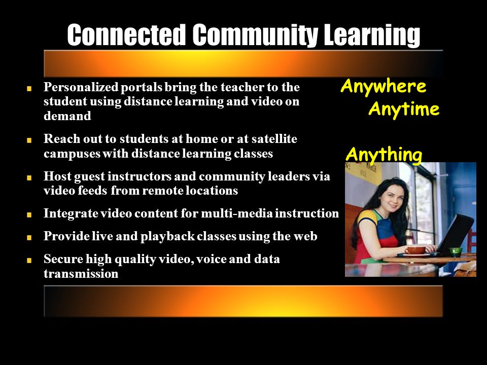 Connected Community Learning Personalized portals bring the teacher to the student using distance learning and video on demand Reach out to students at home or at satellite campuses with distance learning classes Host guest instructors and community leaders via video feeds from remote locations Integrate video content for multi-media instruction Provide live and playback classes using the web Secure high quality video, voice and data transmission Anywhere Anytime Anything