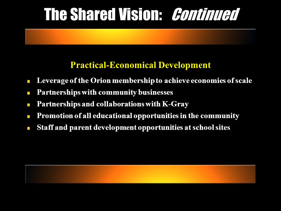 The Shared Vision: Continued Practical-Economical Development Leverage of the Orion membership to achieve economies of scale Partnerships with community businesses Partnerships and collaborations with K-Gray Promotion of all educational opportunities in the community Staff and parent development opportunities at school sites