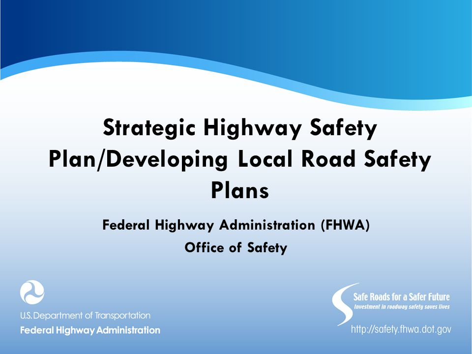 Strategic Highway Safety Plan/Developing Local Road Safety Plans Federal Highway Administration (FHWA) Office of Safety