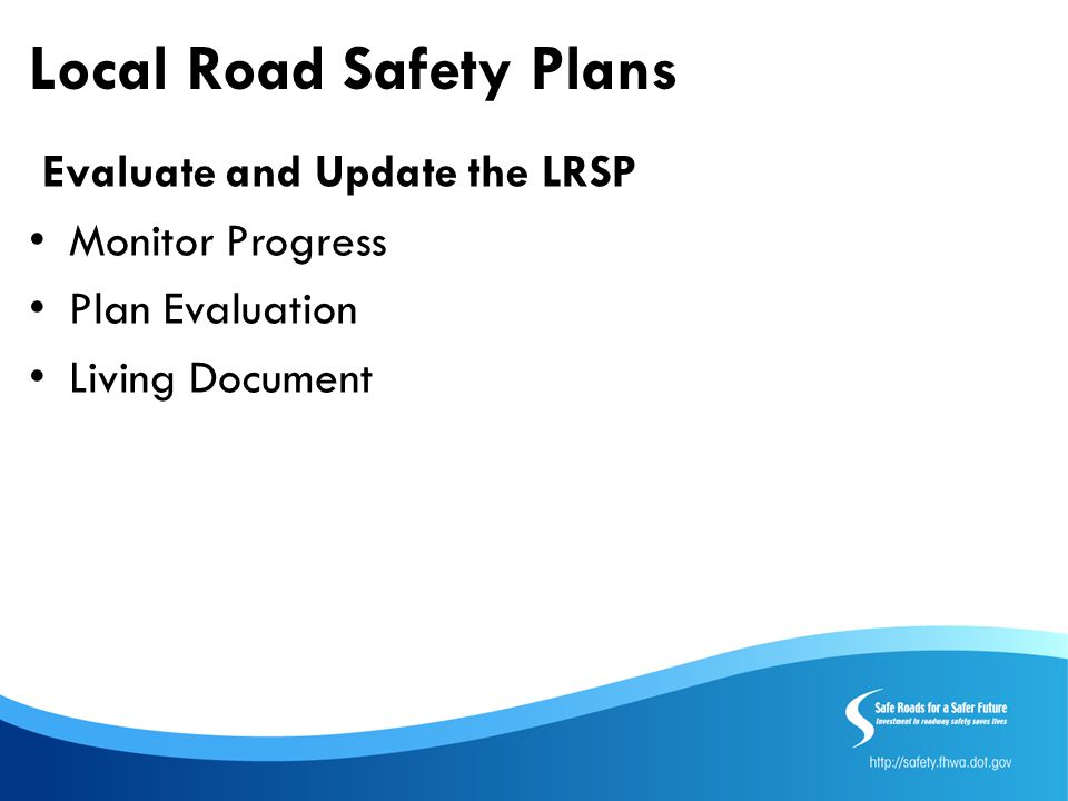 Local Road Safety Plans Evaluate and Update the LRSP Monitor Progress Plan Evaluation Living Document
