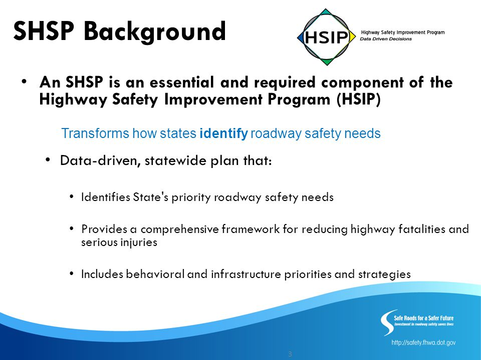 SHSP Background An SHSP is an essential and required component of the Highway Safety Improvement Program (HSIP) Data-driven, statewide plan that: Identifies State s priority roadway safety needs Provides a comprehensive framework for reducing highway fatalities and serious injuries Includes behavioral and infrastructure priorities and strategies 3 Transforms how states identify roadway safety needs