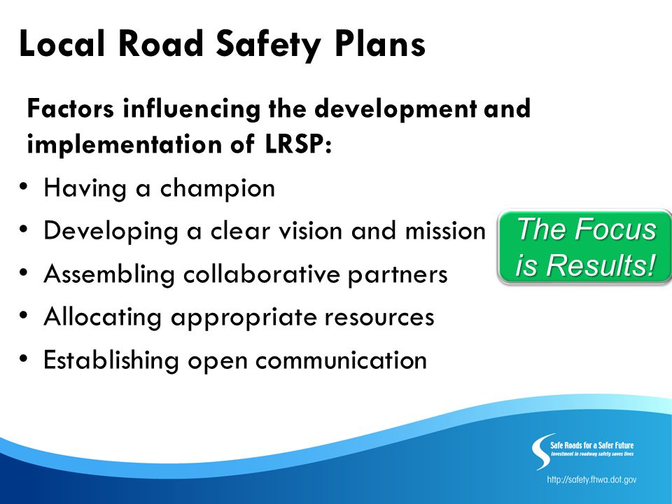 Local Road Safety Plans Factors influencing the development and implementation of LRSP: Having a champion Developing a clear vision and mission Assembling collaborative partners Allocating appropriate resources Establishing open communication The Focus is Results!
