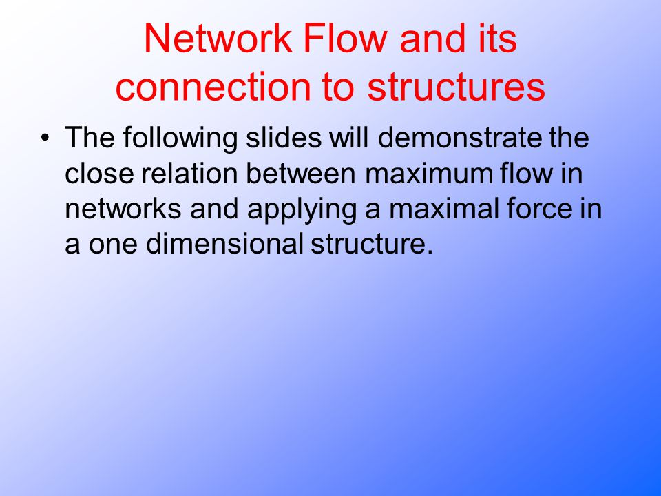 Network Flow and its connection to structures The following slides will demonstrate the close relation between maximum flow in networks and applying a maximal force in a one dimensional structure.
