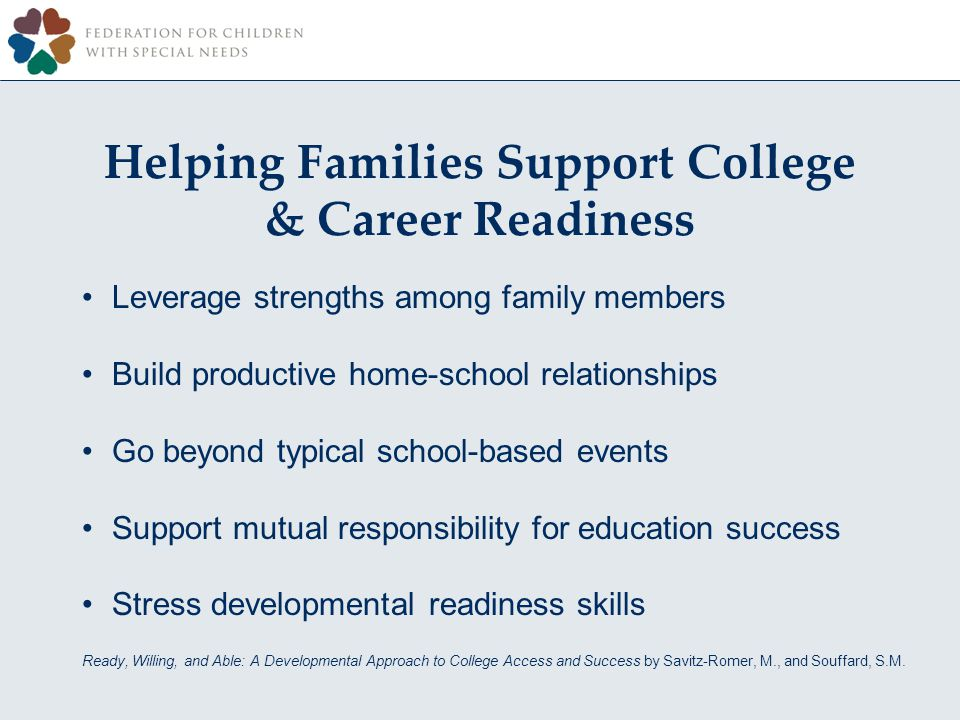 Leverage strengths among family members Build productive home-school relationships Go beyond typical school-based events Support mutual responsibility for education success Stress developmental readiness skills Ready, Willing, and Able: A Developmental Approach to College Access and Success by Savitz-Romer, M., and Souffard, S.M.
