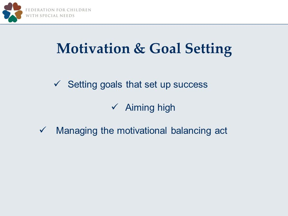 Setting goals that set up success Aiming high Managing the motivational balancing act Motivation & Goal Setting