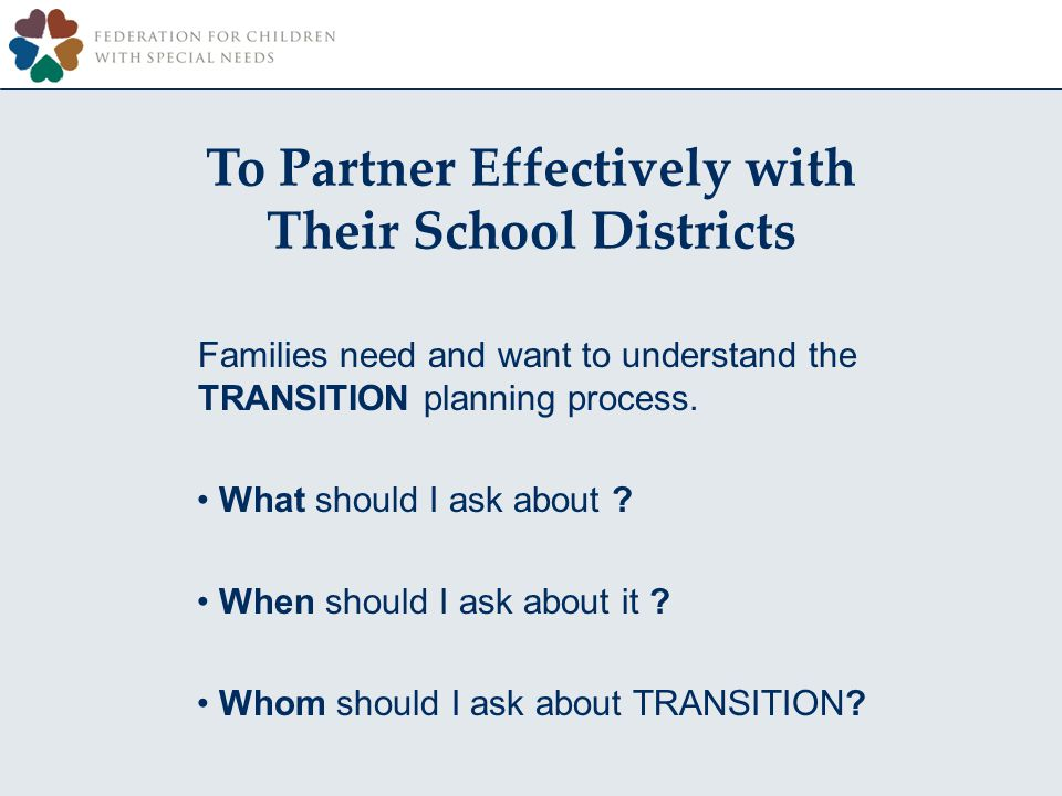 To Partner Effectively with Their School Districts Families need and want to understand the TRANSITION planning process.