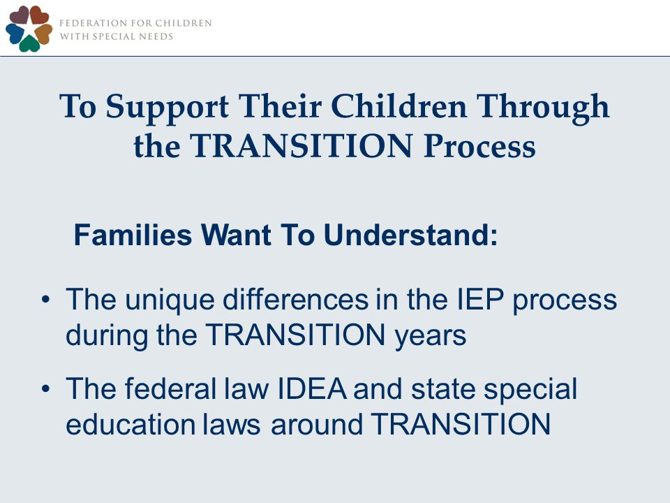 To Support Their Children Through the TRANSITION Process Families Want To Understand: The unique differences in the IEP process during the TRANSITION years The federal law IDEA and state special education laws around TRANSITION