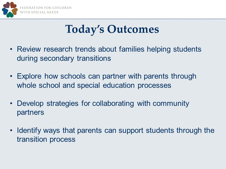 Todays Outcomes Review research trends about families helping students during secondary transitions Explore how schools can partner with parents through whole school and special education processes Develop strategies for collaborating with community partners Identify ways that parents can support students through the transition process