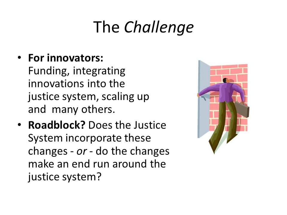 The Challenge For innovators: Funding, integrating innovations into the justice system, scaling up and many others.